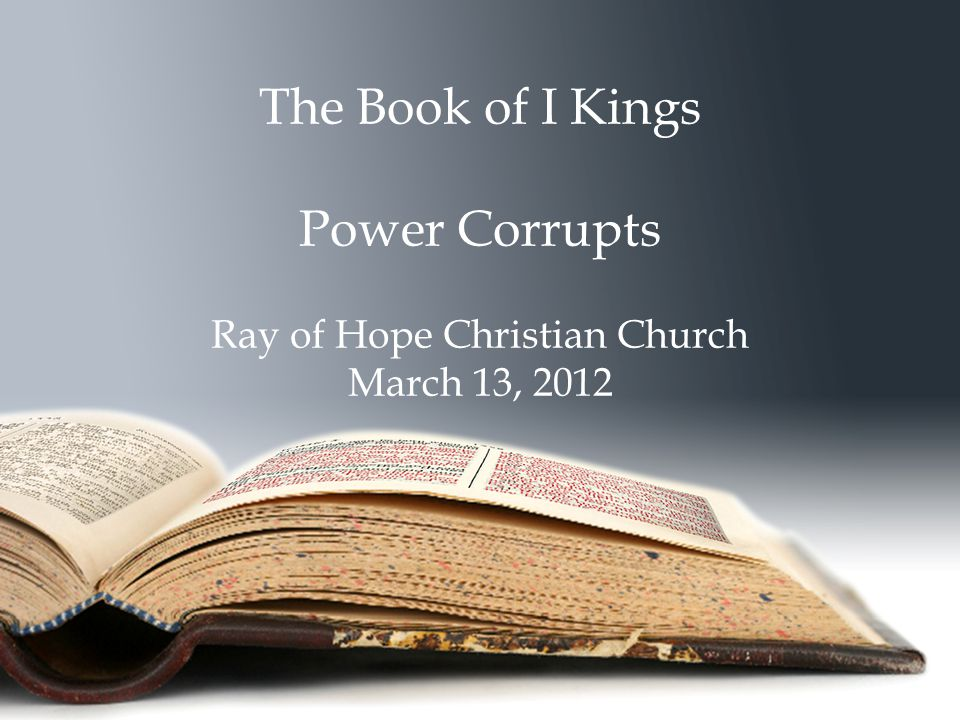 The Book of I Kings Power Corrupts Ray of Hope Christian Church March 13, 2012