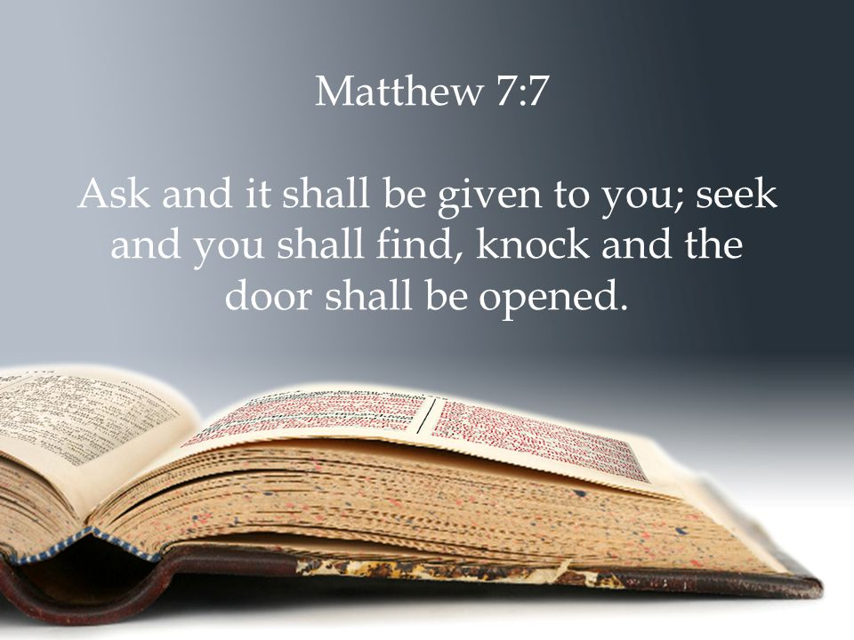 Matthew 7:7 Ask and it shall be given to you; seek and you shall find, knock and the door shall be opened.