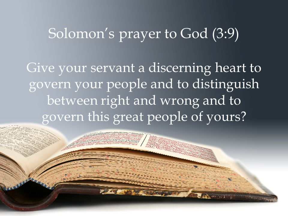 Solomon's prayer to God (3:9) Give your servant a discerning heart to govern your people and to distinguish between right and wrong and to govern this great people of yours
