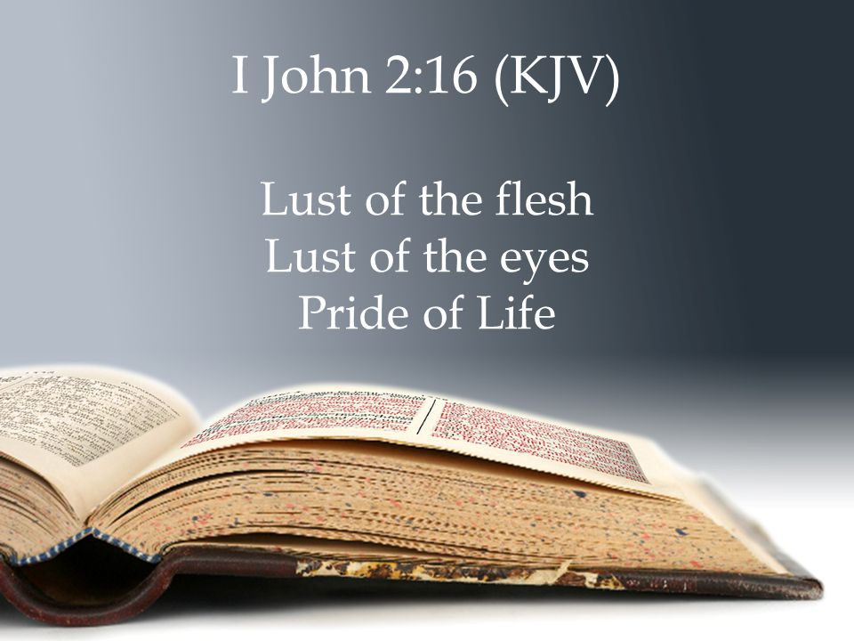 I John 2:16 (KJV) Lust of the flesh Lust of the eyes Pride of Life