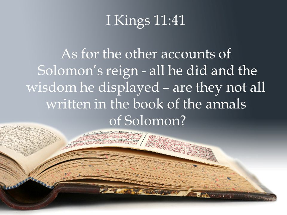 I Kings 11:41 As for the other accounts of Solomon's reign - all he did and the wisdom he displayed – are they not all written in the book of the annals of Solomon