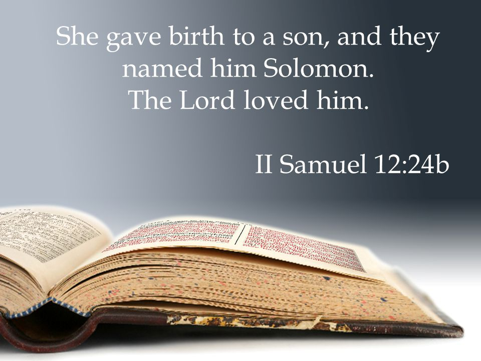 She gave birth to a son, and they named him Solomon. The Lord loved him. II Samuel 12:24b