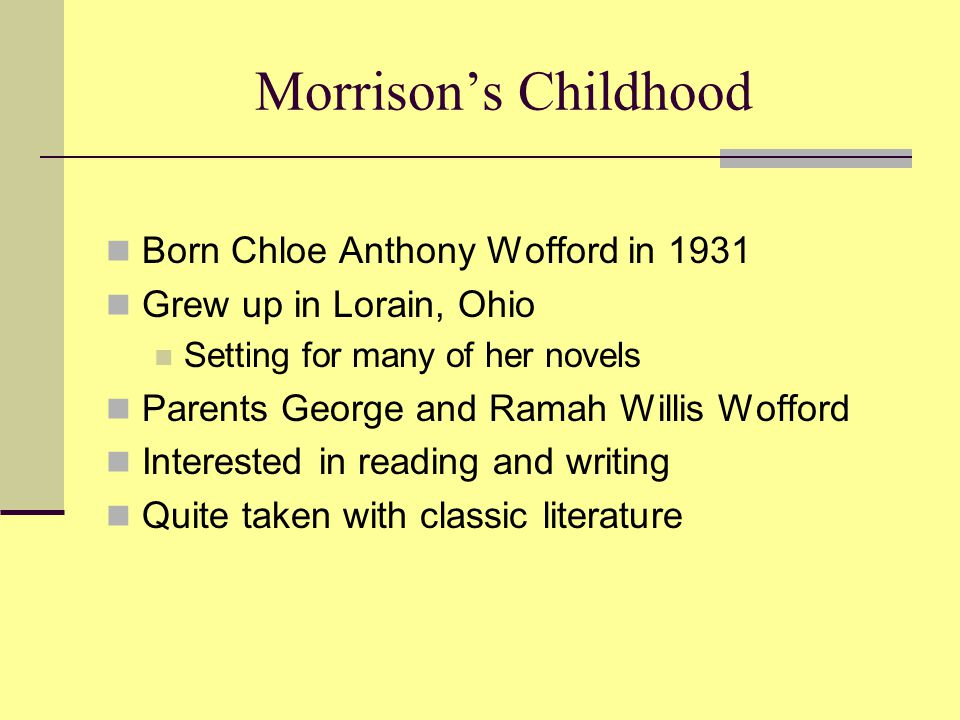 Morrison's Childhood Born Chloe Anthony Wofford in 1931 Grew up in Lorain, Ohio Setting for many of her novels Parents George and Ramah Willis Wofford Interested in reading and writing Quite taken with classic literature