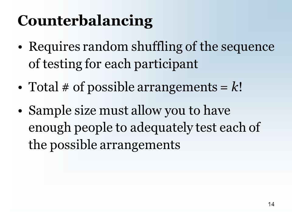 Counterbalancing Requires random shuffling of the sequence of testing for each participant Total # of possible arrangements = k.