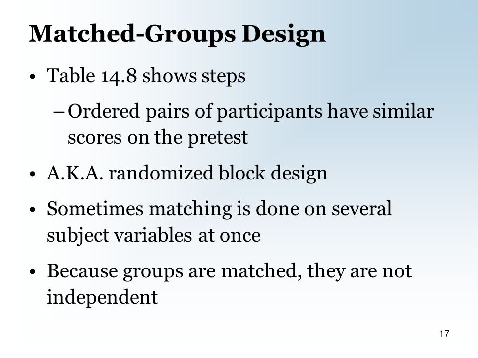 Matched-Groups Design Table 14.8 shows steps –Ordered pairs of participants have similar scores on the pretest A.K.A.