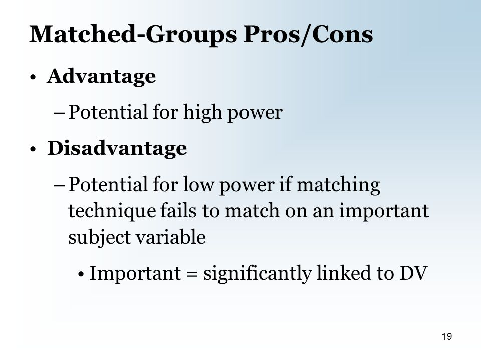 Matched-Groups Pros/Cons Advantage –Potential for high power Disadvantage –Potential for low power if matching technique fails to match on an important subject variable Important = significantly linked to DV 19