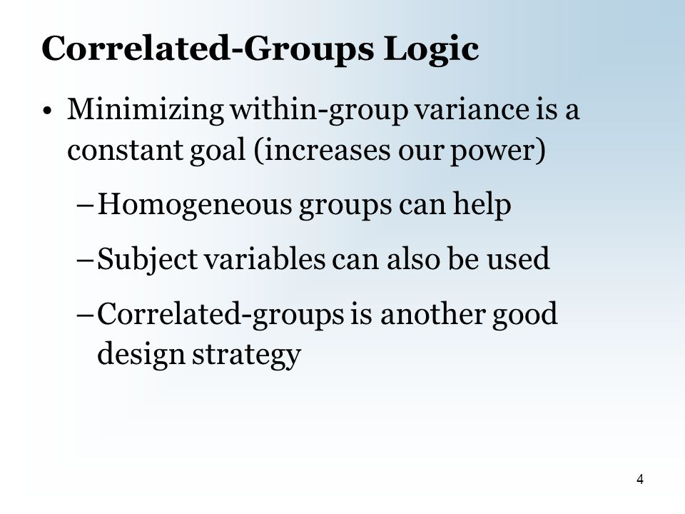 Correlated-Groups Logic Minimizing within-group variance is a constant goal (increases our power) –Homogeneous groups can help –Subject variables can also be used –Correlated-groups is another good design strategy 4