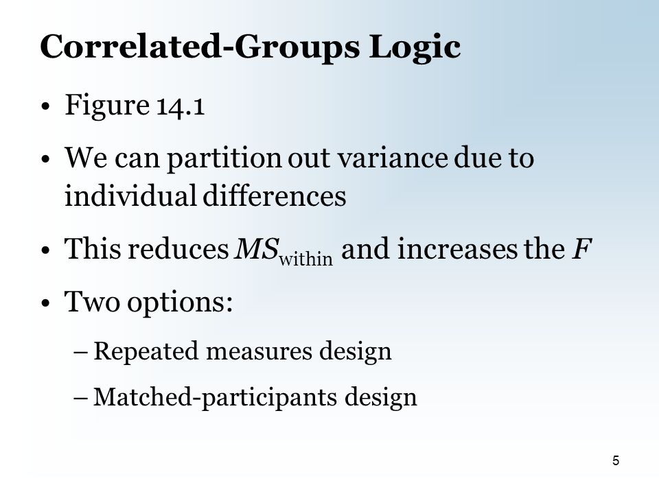Correlated-Groups Logic Figure 14.1 We can partition out variance due to individual differences This reduces MS within and increases the F Two options: –Repeated measures design –Matched-participants design 5