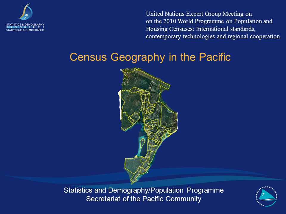Statistics and Demography/Population Programme Secretariat of the Pacific Community Census Geography in the Pacific United Nations Expert Group Meeting on on the 2010 World Programme on Population and Housing Censuses: International standards, contemporary technologies and regional cooperation.