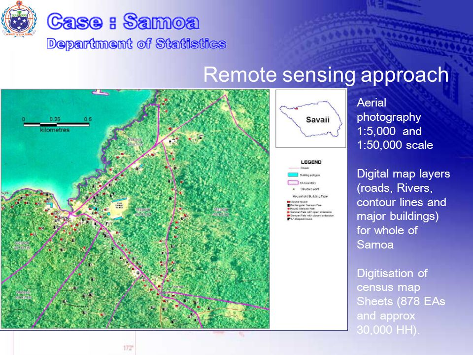Aerial photography 1:5,000 and 1:50,000 scale Digital map layers (roads, Rivers, contour lines and major buildings) for whole of Samoa Digitisation of census map Sheets (878 EAs and approx 30,000 HH).