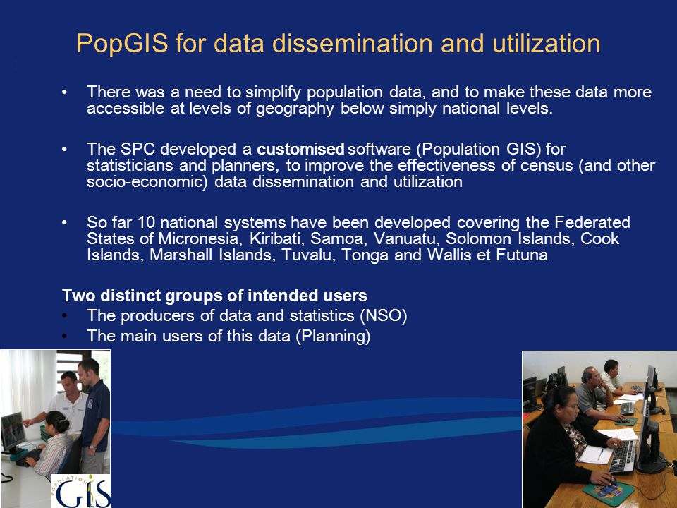 PopGIS for data dissemination and utilization There was a need to simplify population data, and to make these data more accessible at levels of geography below simply national levels.