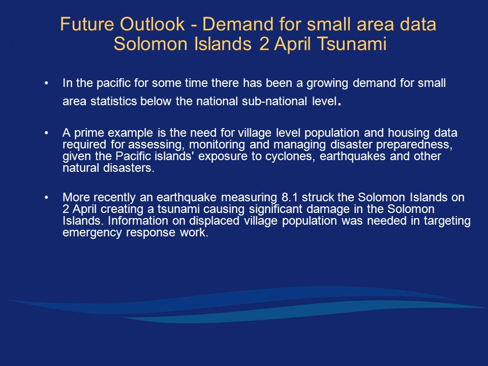 Future Outlook - Demand for small area data Solomon Islands 2 April Tsunami In the pacific for some time there has been a growing demand for small area statistics below the national sub-national level.