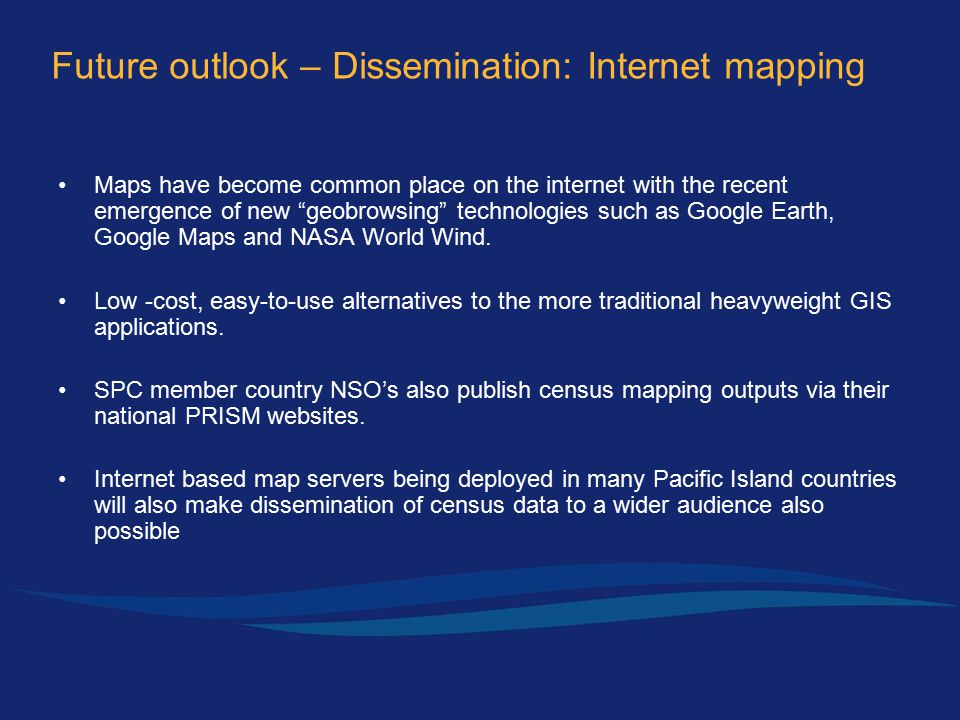 Future outlook – Dissemination: Internet mapping Maps have become common place on the internet with the recent emergence of new geobrowsing technologies such as Google Earth, Google Maps and NASA World Wind.