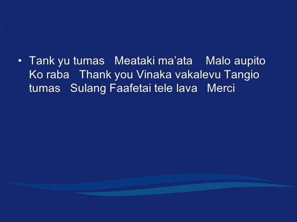 Tank yu tumas Meataki ma ' ata Malo aupito Ko raba Thank you Vinaka vakalevu Tangio tumas Sulang Faafetai tele lava Merci