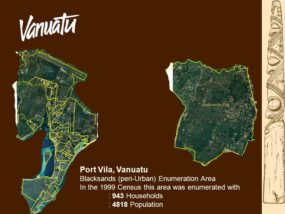 Port Vila, Vanuatu Blacksands (peri-Urban) Enumeration Area In the 1999 Census this area was enumerated with : 943 Households : 4818 Population Blacksands 835