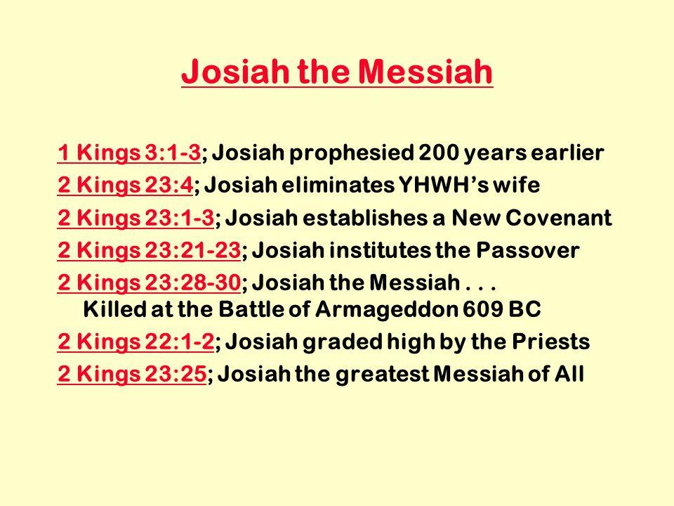 Josiah the Messiah 1 Kings 3:1-31 Kings 3:1-3; Josiah prophesied 200 years earlier 2 Kings 23:42 Kings 23:4; Josiah eliminates YHWH's wife 2 Kings 23:1-32 Kings 23:1-3; Josiah establishes a New Covenant 2 Kings 23:21-232 Kings 23:21-23; Josiah institutes the Passover 2 Kings 23:28-302 Kings 23:28-30; Josiah the Messiah...