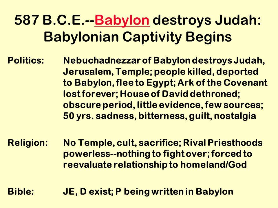 587 B.C.E.--Babylon destroys Judah: Babylonian Captivity BeginsBabylon Politics:Nebuchadnezzar of Babylon destroys Judah, Jerusalem, Temple; people killed, deported to Babylon, flee to Egypt; Ark of the Covenant lost forever; House of David dethroned; obscure period, little evidence, few sources; 50 yrs.