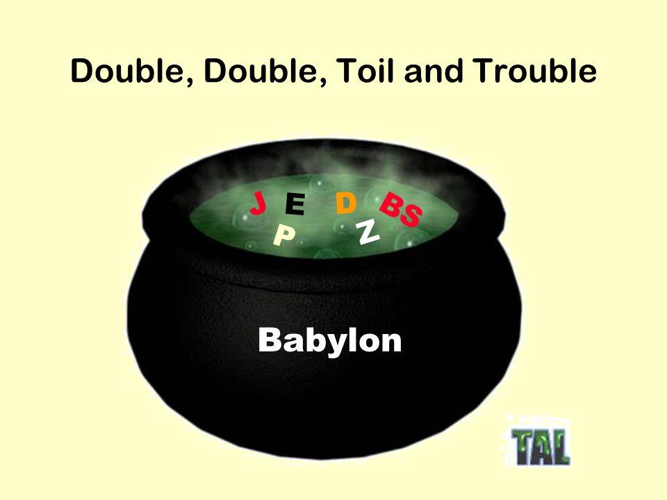 Double, Double, Toil and Trouble J E D P BS Z Babylon