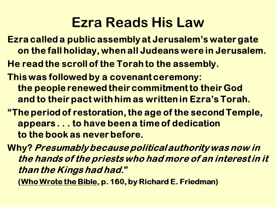 Ezra Reads His Law Ezra called a public assembly at Jerusalem's water gate on the fall holiday, when all Judeans were in Jerusalem.