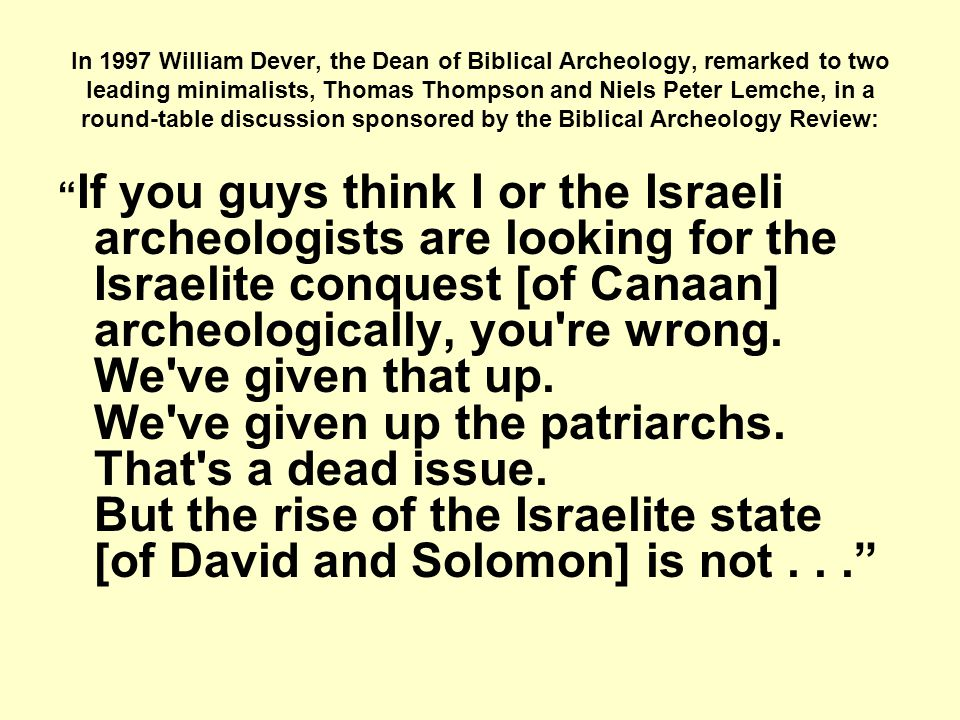In 1997 William Dever, the Dean of Biblical Archeology, remarked to two leading minimalists, Thomas Thompson and Niels Peter Lemche, in a round-table discussion sponsored by the Biblical Archeology Review: If you guys think I or the Israeli archeologists are looking for the Israelite conquest [of Canaan] archeologically, you re wrong.