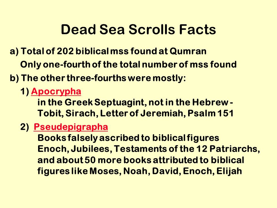 Dead Sea Scrolls Facts a) Total of 202 biblical mss found at Qumran Only one-fourth of the total number of mss found b) The other three-fourths were mostly: 1) Apocrypha in the Greek Septuagint, not in the Hebrew - Tobit, Sirach, Letter of Jeremiah, Psalm 151Apocrypha 2) Pseudepigrapha Books falsely ascribed to biblical figures Enoch, Jubilees, Testaments of the 12 Patriarchs, and about 50 more books attributed to biblical figures like Moses, Noah, David, Enoch, ElijahPseudepigrapha