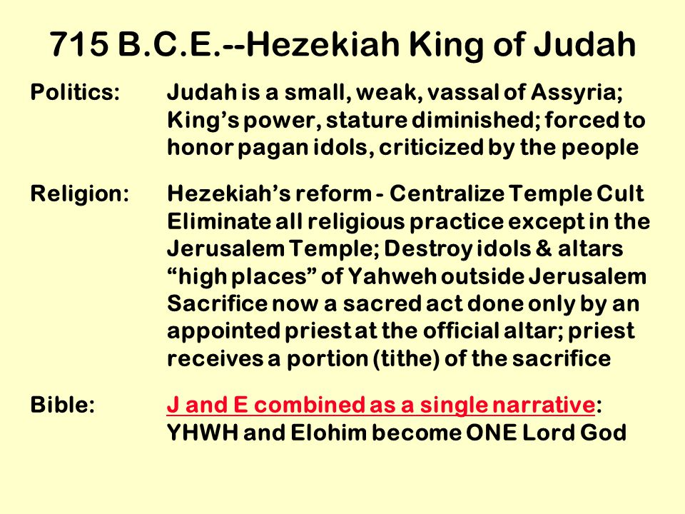 715 B.C.E.--Hezekiah King of Judah Politics:Judah is a small, weak, vassal of Assyria; King's power, stature diminished; forced to honor pagan idols, criticized by the people Religion:Hezekiah's reform - Centralize Temple Cult Eliminate all religious practice except in the Jerusalem Temple; Destroy idols & altars high places of Yahweh outside Jerusalem Sacrifice now a sacred act done only by an appointed priest at the official altar; priest receives a portion (tithe) of the sacrifice Bible:J and E combined as a single narrative: YHWH and Elohim become ONE Lord GodJ and E combined as a single narrative