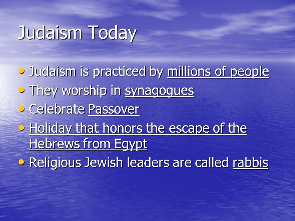 Judaism Today Judaism is practiced by millions of people Judaism is practiced by millions of people They worship in synagogues They worship in synagog