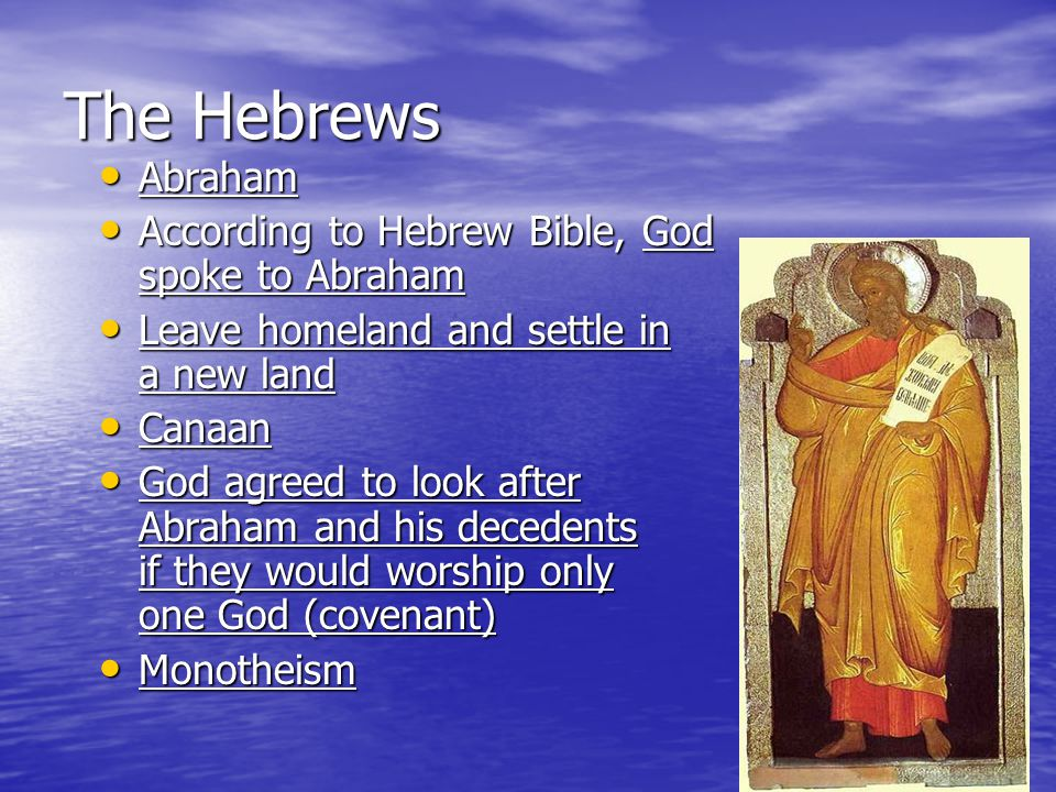 Abraham is believed to have been the founder of the Jewish faith Abraham is believed to have been the founder of the Jewish faith Judaism Judaism One of the first monotheistic religions, before all other religions called polytheism One of the first monotheistic religions, before all other religions called polytheism The Hebrews lived in Canaan until moving to Egypt The Hebrews lived in Canaan until moving to Egypt What happened while living in Egypt.