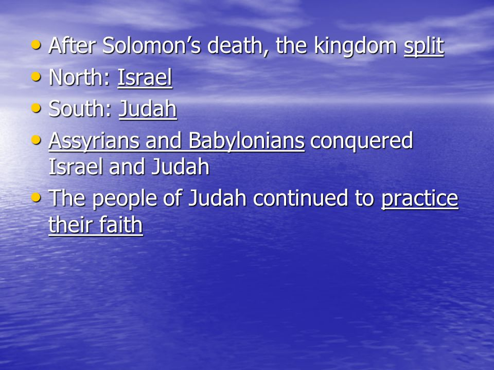 After Solomon's death, the kingdom split After Solomon's death, the kingdom split North: Israel North: Israel South: Judah South: Judah Assyrians and