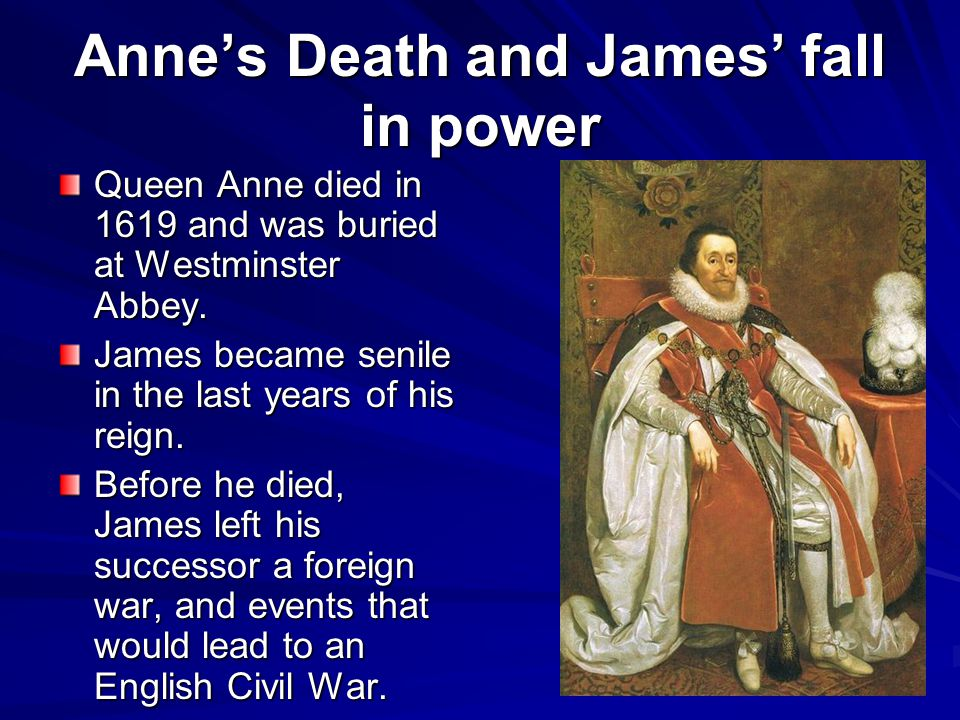 Anne's Death and James' fall in power Queen Anne died in 1619 and was buried at Westminster Abbey.