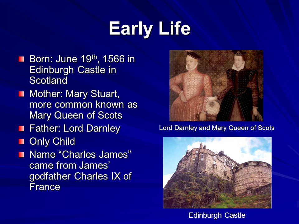 Early Life Born: June 19 th, 1566 in Edinburgh Castle in Scotland Mother: Mary Stuart, more common known as Mary Queen of Scots Father: Lord Darnley Only Child Name Charles James came from James' godfather Charles IX of France Lord Darnley and Mary Queen of Scots Edinburgh Castle