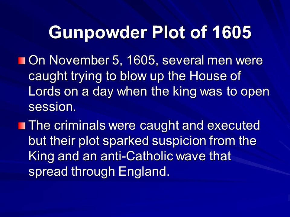 Gunpowder Plot of 1605 On November 5, 1605, several men were caught trying to blow up the House of Lords on a day when the king was to open session.