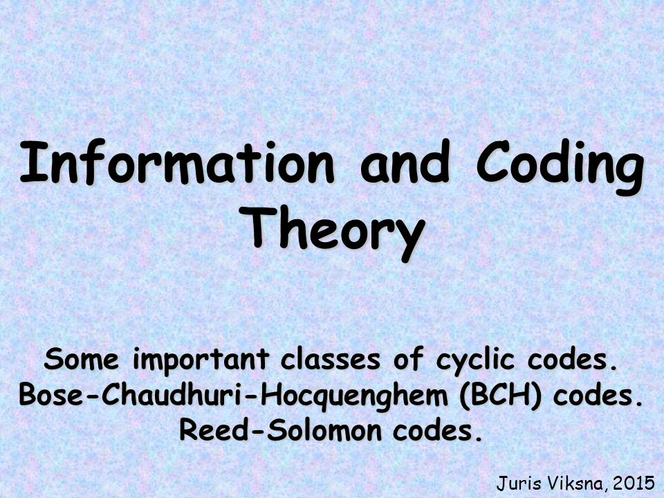 Information and Coding Theory Some important classes of cyclic codes. Bose-Chaudhuri-Hocquenghem (BCH) codes. Reed-Solomon codes. Juris Viksna, 2015