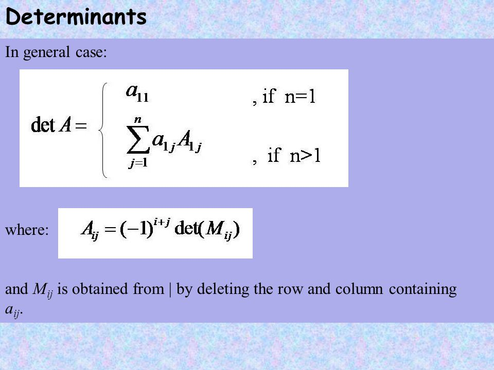 Determinants In general case: where: and M ij is obtained from | by deleting the row and column containing a ij.
