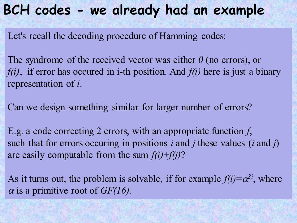 BCH codes - we already had an example Let's recall the decoding procedure of Hamming codes: The syndrome of the received vector was either 0 (no error