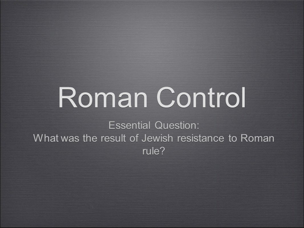 Roman Control Essential Question: What was the result of Jewish resistance to Roman rule.