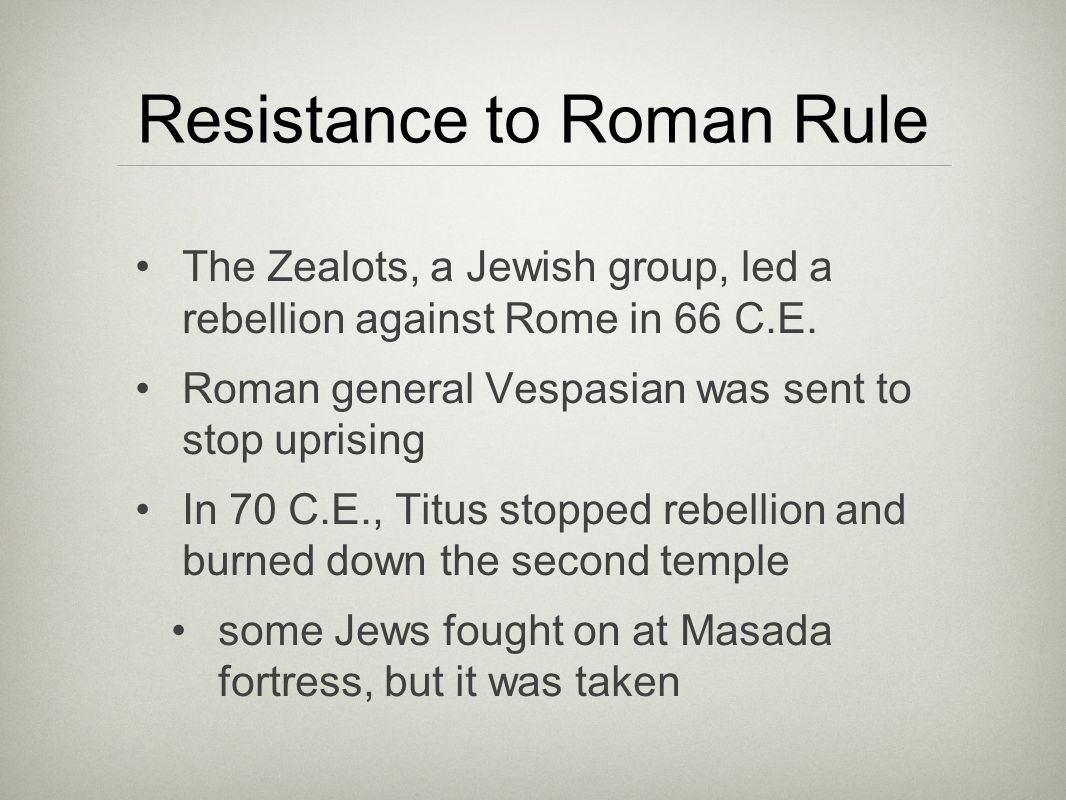 Resistance to Roman Rule The Zealots, a Jewish group, led a rebellion against Rome in 66 C.E.