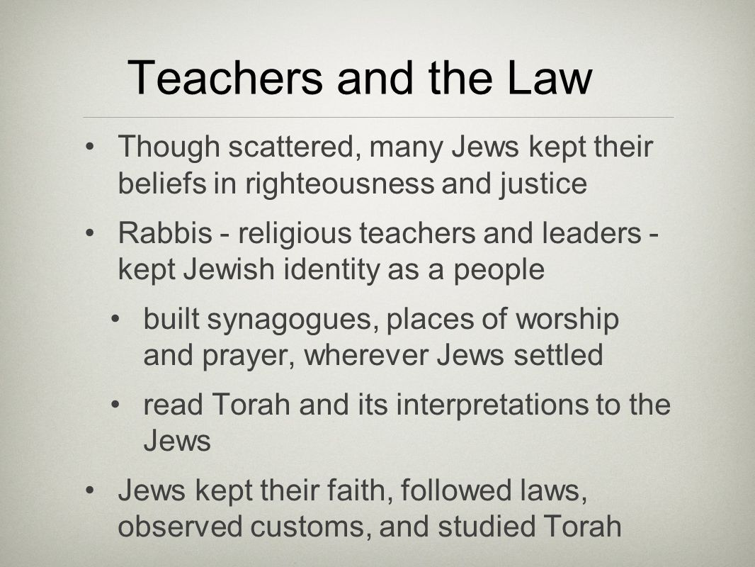 Teachers and the Law Though scattered, many Jews kept their beliefs in righteousness and justice Rabbis - religious teachers and leaders - kept Jewish identity as a people built synagogues, places of worship and prayer, wherever Jews settled read Torah and its interpretations to the Jews Jews kept their faith, followed laws, observed customs, and studied Torah