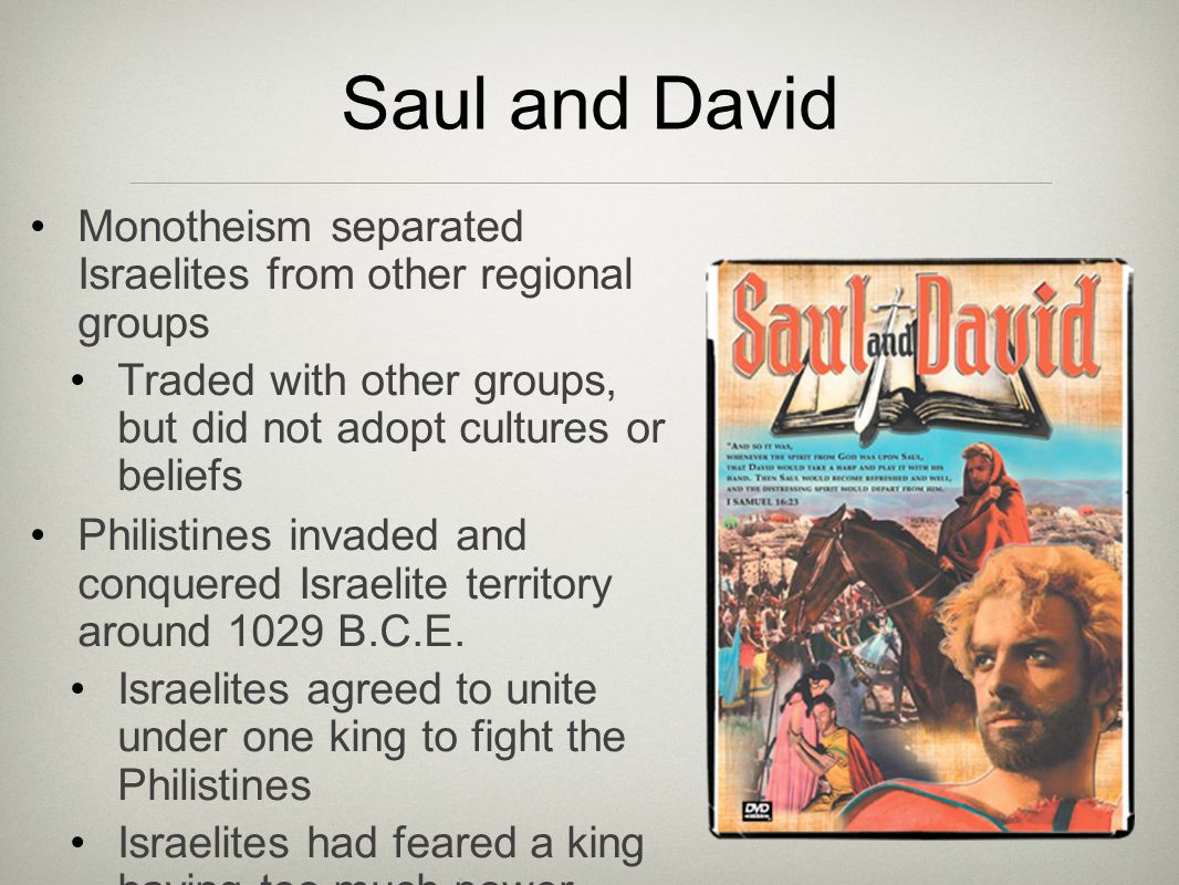 Saul and David Monotheism separated Israelites from other regional groups Traded with other groups, but did not adopt cultures or beliefs Philistines invaded and conquered Israelite territory around 1029 B.C.E.