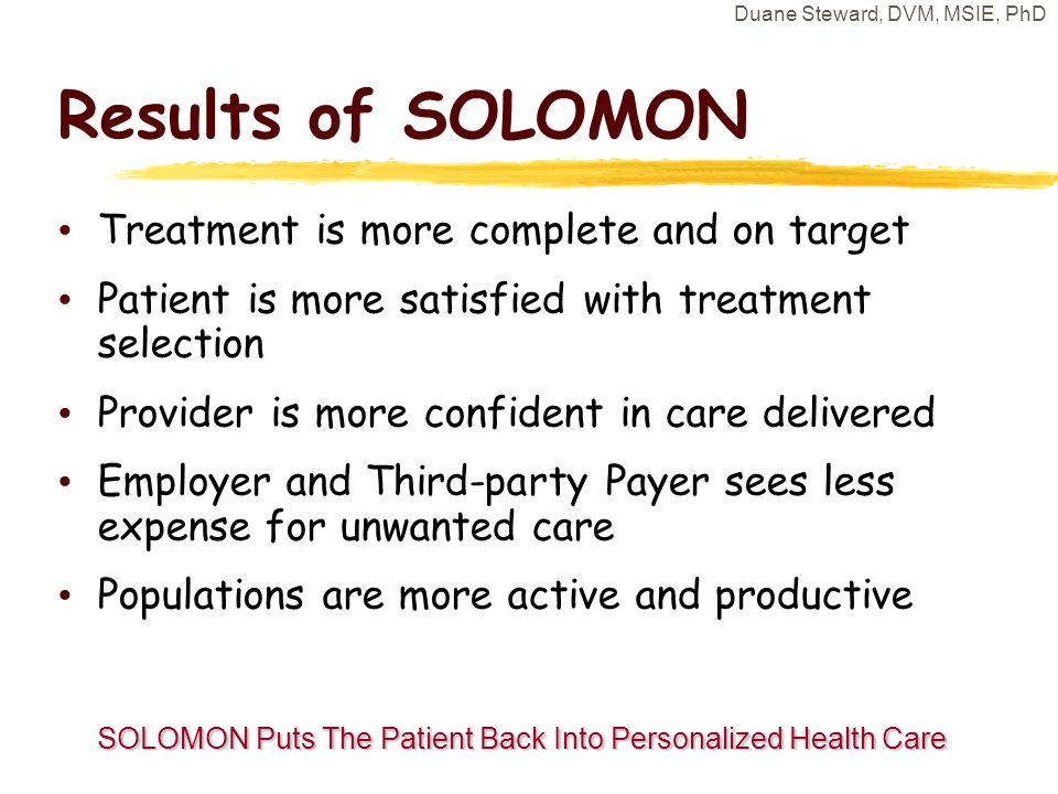 Duane Steward, DVM, MSIE, PhD Results of SOLOMON Treatment is more complete and on target Patient is more satisfied with treatment selection Provider is more confident in care delivered Employer and Third-party Payer sees less expense for unwanted care Populations are more active and productive SOLOMON Puts The Patient Back Into Personalized Health Care