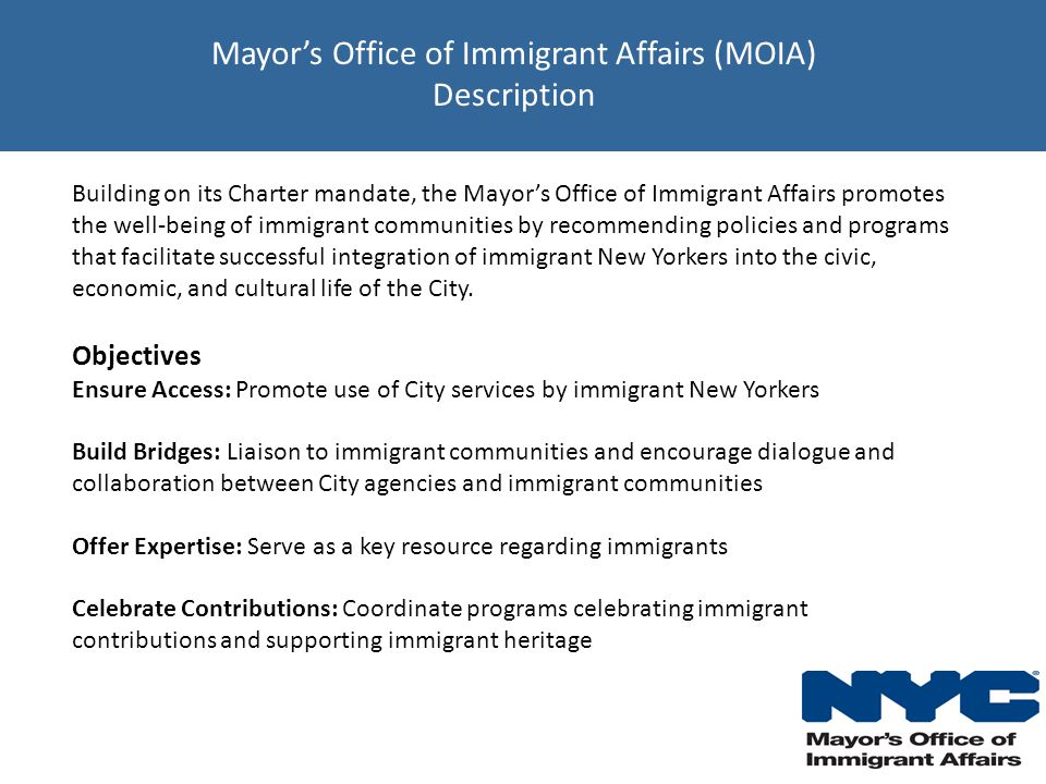 Mayor's Office of Immigrant Affairs (MOIA) Description Building on its Charter mandate, the Mayor's Office of Immigrant Affairs promotes the well-being of immigrant communities by recommending policies and programs that facilitate successful integration of immigrant New Yorkers into the civic, economic, and cultural life of the City.