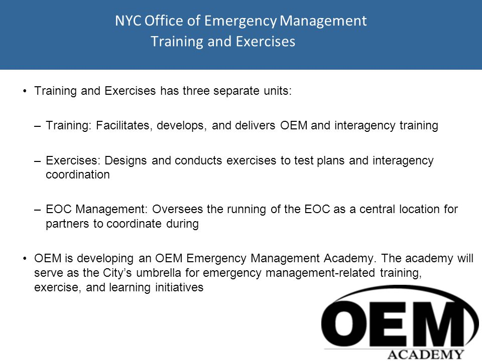 Training and Exercises Training and Exercises has three separate units: –Training: Facilitates, develops, and delivers OEM and interagency training –Exercises: Designs and conducts exercises to test plans and interagency coordination –EOC Management: Oversees the running of the EOC as a central location for partners to coordinate during OEM is developing an OEM Emergency Management Academy.