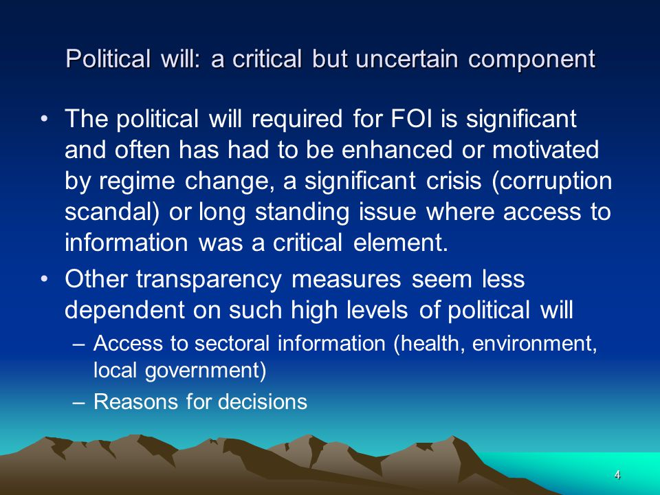 Political will: a critical but uncertain component The political will required for FOI is significant and often has had to be enhanced or motivated by regime change, a significant crisis (corruption scandal) or long standing issue where access to information was a critical element.