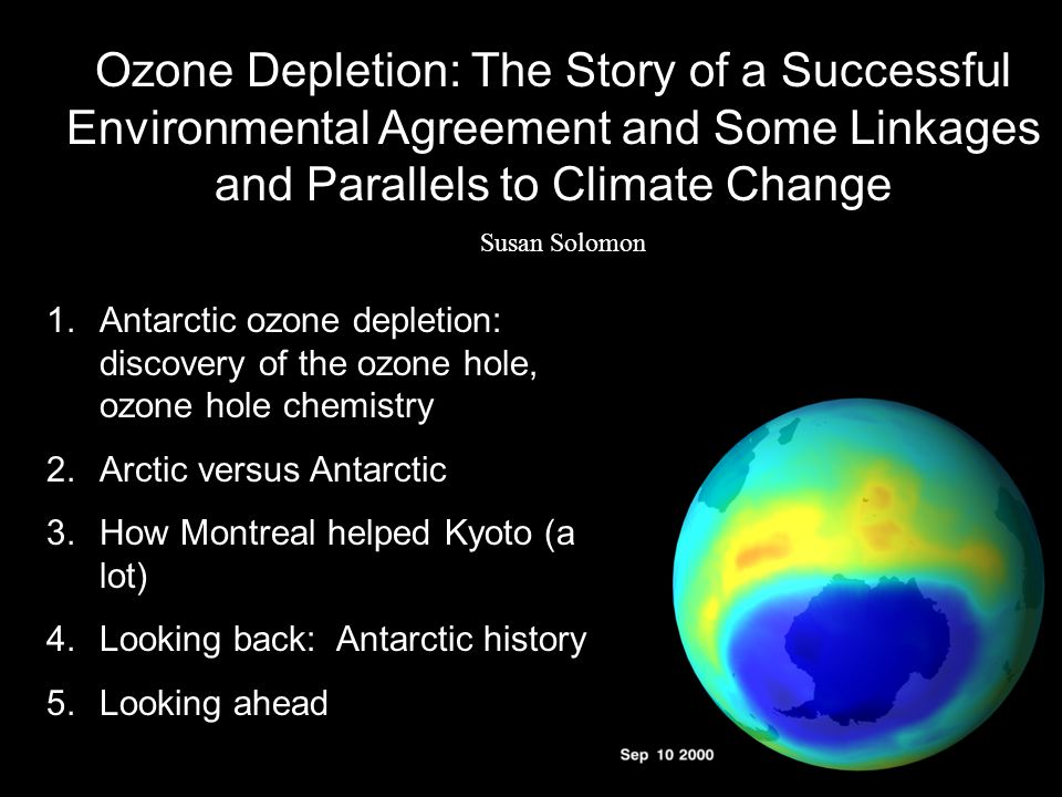 Ozone Depletion: The Story of a Successful Environmental Agreement and Some Linkages and Parallels to Climate Change Susan Solomon 1.Antarctic ozone depletion: discovery of the ozone hole, ozone hole chemistry 2.Arctic versus Antarctic 3.How Montreal helped Kyoto (a lot) 4.Looking back: Antarctic history 5.Looking ahead