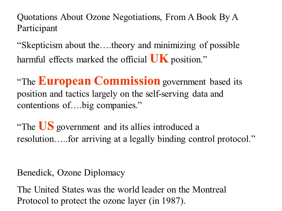 Quotations About Ozone Negotiations, From A Book By A Participant Skepticism about the….theory and minimizing of possible harmful effects marked the official UK position. The European Commission government based its position and tactics largely on the self-serving data and contentions of….big companies. The US government and its allies introduced a resolution…..for arriving at a legally binding control protocol. Benedick, Ozone Diplomacy The United States was the world leader on the Montreal Protocol to protect the ozone layer (in 1987).