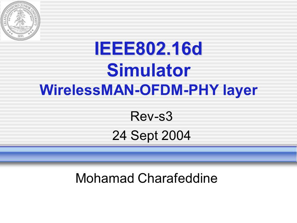 IEEE802.16d IEEE802.16d Simulator WirelessMAN-OFDM-PHY layer Mohamad Charafeddine Rev-s3 24 Sept 2004