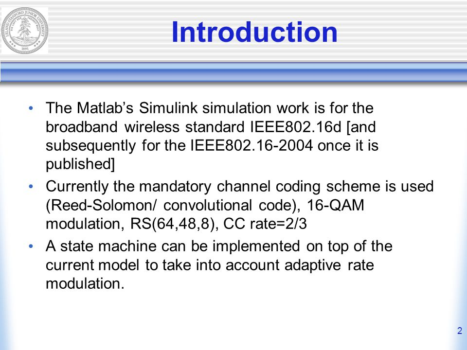2 Introduction The Matlab's Simulink simulation work is for the broadband wireless standard IEEE802.16d [and subsequently for the IEEE802.16-2004 once it is published] Currently the mandatory channel coding scheme is used (Reed-Solomon/ convolutional code), 16-QAM modulation, RS(64,48,8), CC rate=2/3 A state machine can be implemented on top of the current model to take into account adaptive rate modulation.