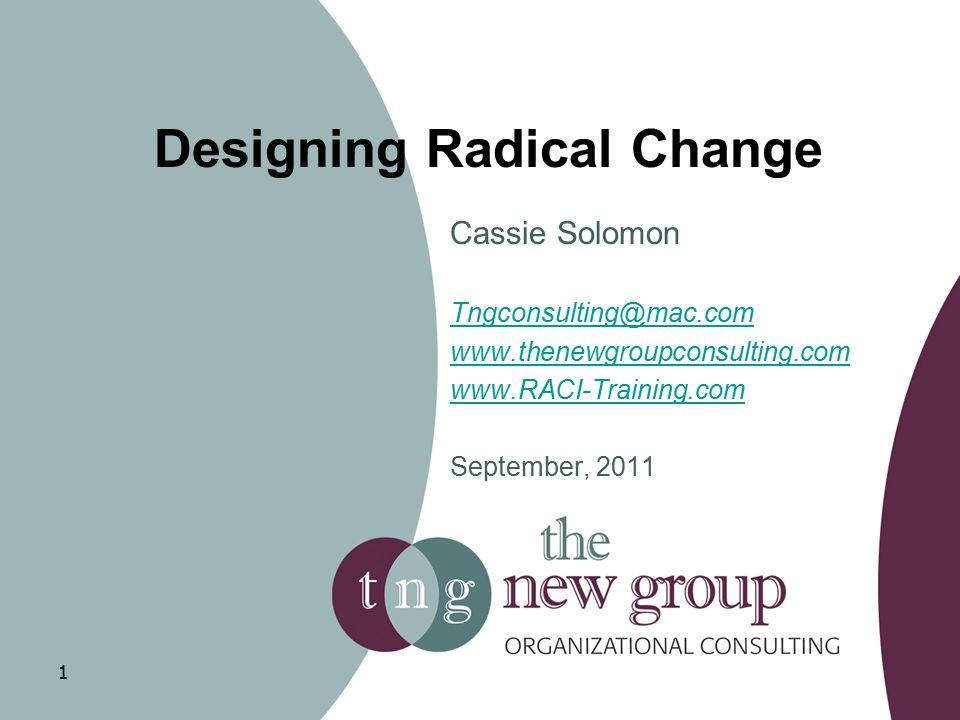 Designing Radical Change Cassie Solomon Tngconsulting@mac.com www.thenewgroupconsulting.com www.RACI-Training.com September, 2011 1