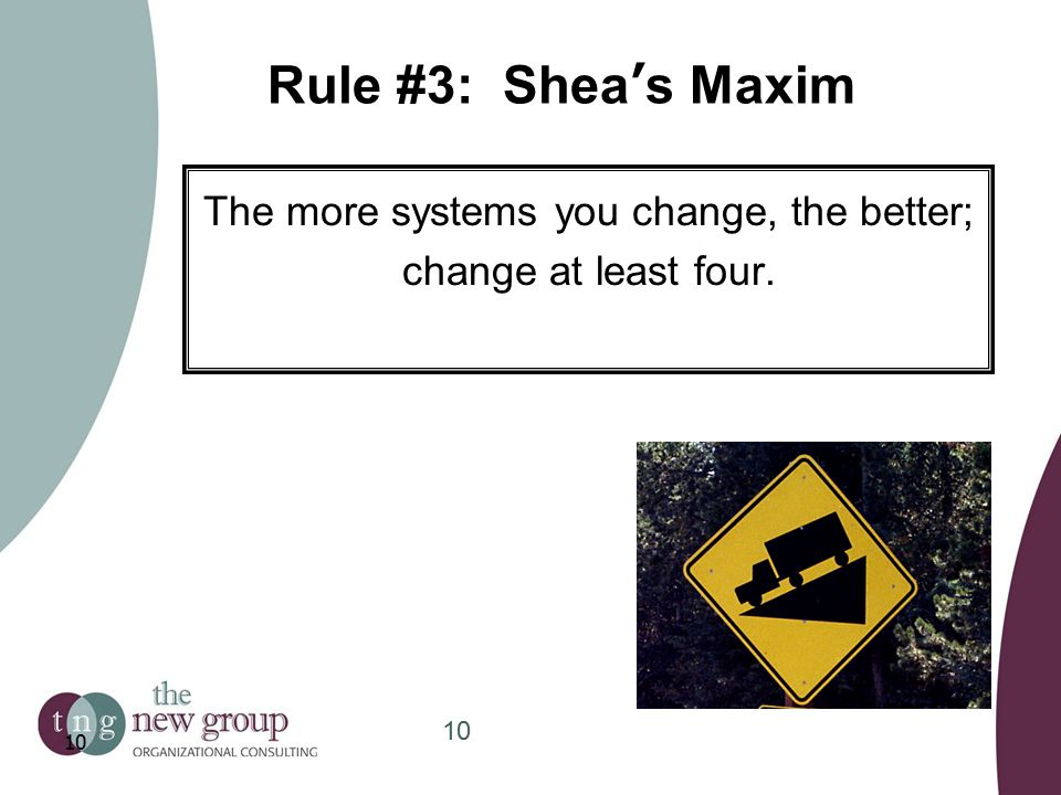 Rule #3: Shea's Maxim The more systems you change, the better; change at least four. 10