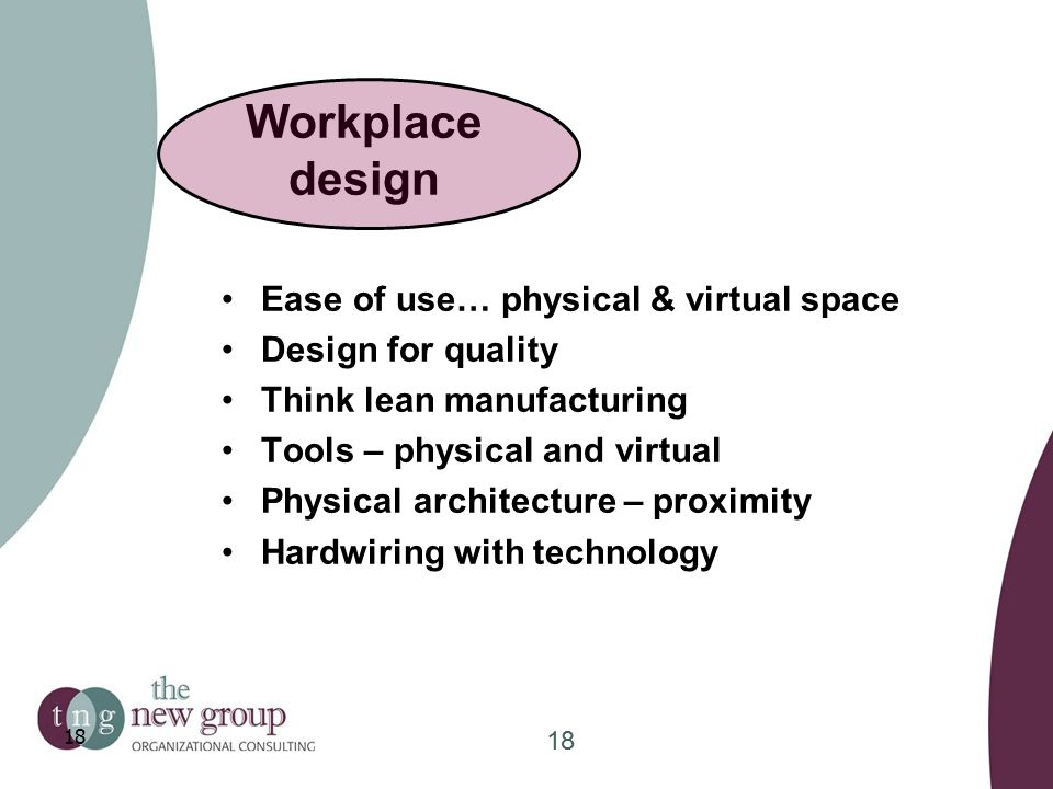 Workplace design Ease of use… physical & virtual space Design for quality Think lean manufacturing Tools – physical and virtual Physical architecture – proximity Hardwiring with technology 18